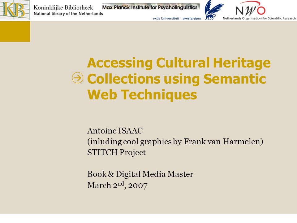 Accessing Cultural Heritage collections using Semantic Web techniques Background CATCH Continuous Access To Cultural Heritage Funded by NWO 10 computer science research projects applied to the Cultural Heritage field Personalization of access Image and text analysis for creating metadata … STITCH SemanTic Interoperability To access Cultural Heritage Exchanging and integrating metadata