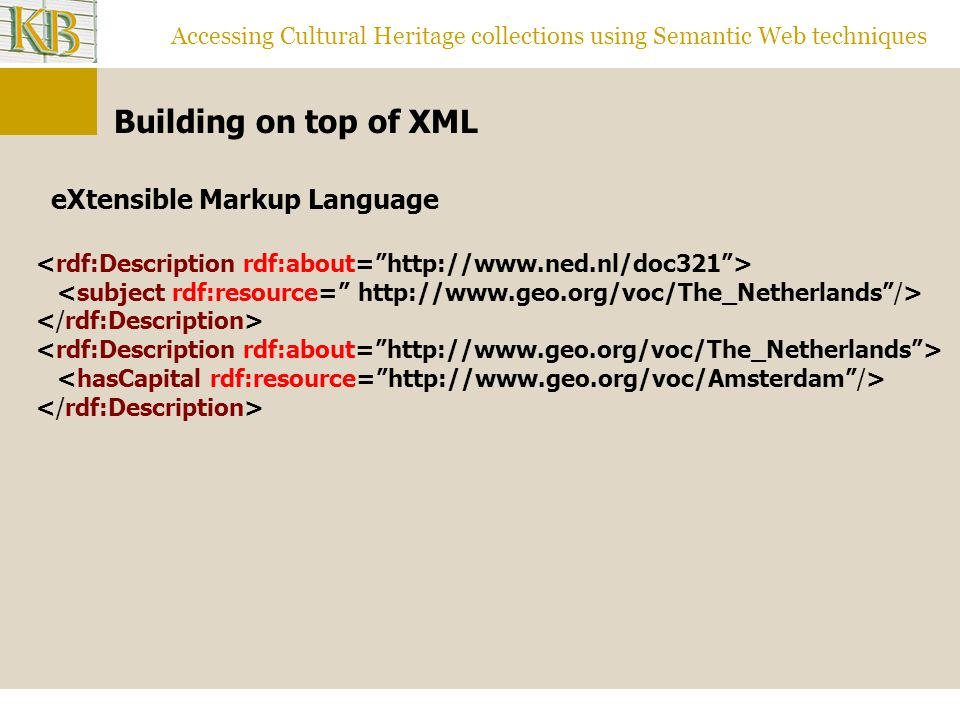 Accessing Cultural Heritage collections using Semantic Web techniques Building on top of XML eXtensible Markup Language