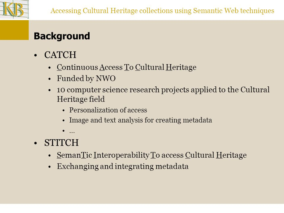 Accessing Cultural Heritage collections using Semantic Web techniques Manuscripts vocabularies Mandragore Big (16000 terms) Weakly structured (2-level deep, multi-inheritance) Alternative lexical forms Definitions IconClass Huge (>24000 subjects) Richly structured : 10 level hierarchy, cross-references Compound concepts: keys, structural digits… Keywords [Monolingual case, since Iconclass comes in French and English]