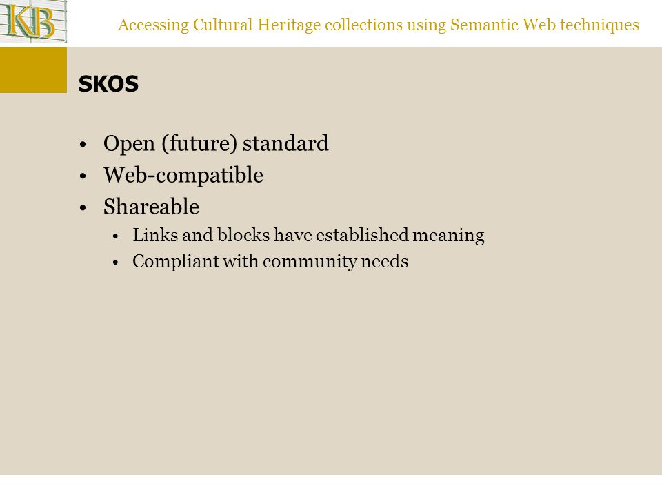 Accessing Cultural Heritage collections using Semantic Web techniques SKOS Open (future) standard Web-compatible Shareable Links and blocks have established meaning Compliant with community needs