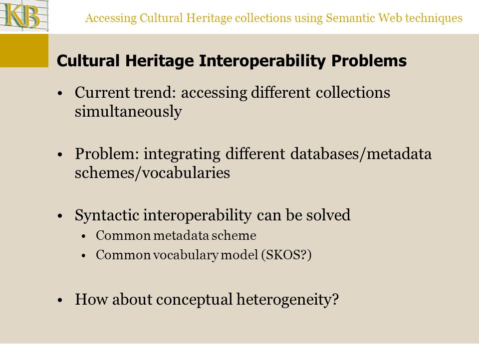Accessing Cultural Heritage collections using Semantic Web techniques Cultural Heritage Interoperability Problems Current trend: accessing different collections simultaneously Problem: integrating different databases/metadata schemes/vocabularies Syntactic interoperability can be solved Common metadata scheme Common vocabulary model (SKOS ) How about conceptual heterogeneity