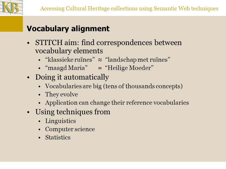 Accessing Cultural Heritage collections using Semantic Web techniques Vocabulary alignment STITCH aim: find correspondences between vocabulary elements klassieke ruïnes ≈ landschap met ruïnes maagd Maria = Heilige Moeder Doing it automatically Vocabularies are big (tens of thousands concepts) They evolve Application can change their reference vocabularies Using techniques from Linguistics Computer science Statistics