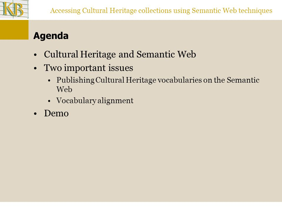 Accessing Cultural Heritage collections using Semantic Web techniques Some Needs for Cultural Heritage Collections Representation of objects and knowledge about them Pointing at collection objects Describing them (creating metadata) according to specific Metadata structures (schemes) Controlled expert vocabularies (e.g.