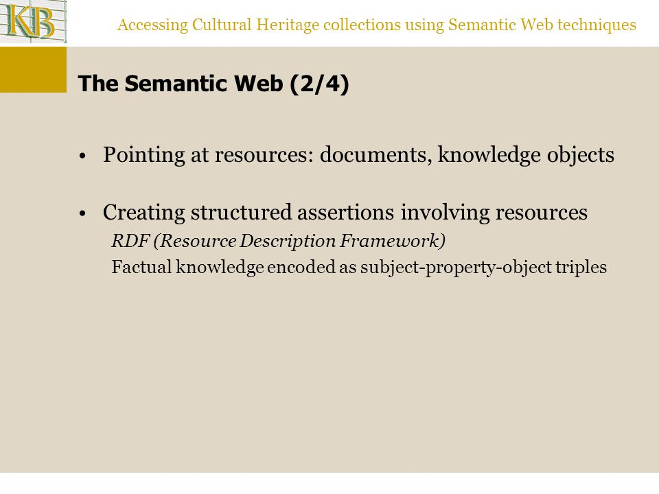 Accessing Cultural Heritage collections using Semantic Web techniques The Semantic Web (2/4) Pointing at resources: documents, knowledge objects Creating structured assertions involving resources RDF (Resource Description Framework) Factual knowledge encoded as subject-property-object triples
