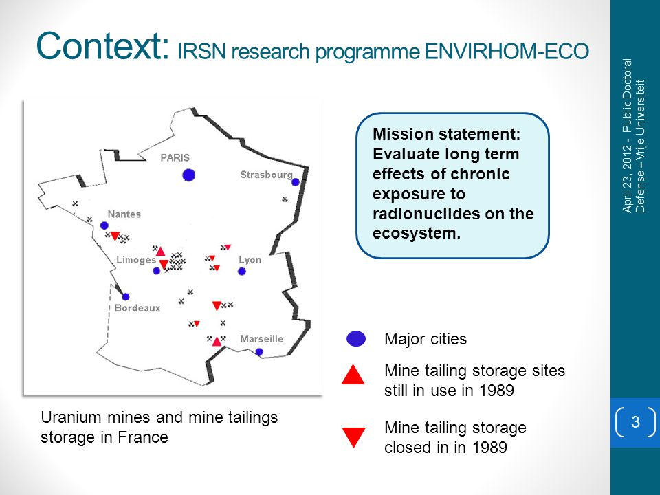 Context: IRSN research programme ENVIRHOM-ECO Major cities Mine tailing storage sites still in use in 1989 Uranium mines and mine tailings storage in France Mine tailing storage closed in in 1989 3 Mission statement: Evaluate long term effects of chronic exposure to radionuclides on the ecosystem.