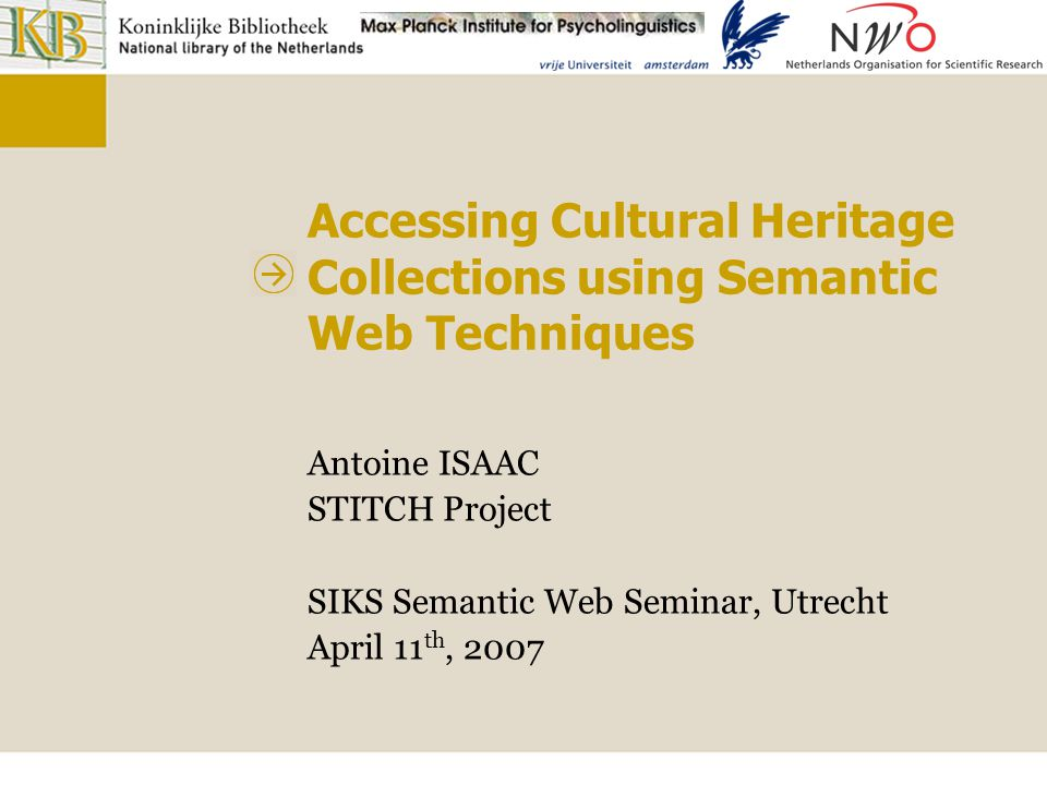 Accessing Cultural Heritage collections using Semantic Web techniques Statistic approach: Koninklijke Bibliotheek case Situation: 2 overlapping collections indexed with different thesauri Comparison means: measuring overlap between concepts from the thesauri Using the sets of books indexed by these concepts Results 1: 9132.9 Schilderijen - schilderkunst 2: 8088.5 Kwaliteitszorg - kwaliteitsmanagement 3: 6232.7 Personeelsmanagement - personeelsbeleid...