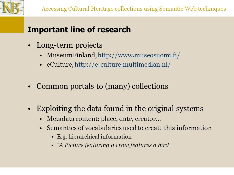 Accessing Cultural Heritage collections using Semantic Web techniques Important line of research Long-term projects MuseumFinland,   eCulture,  Common portals to (many) collections Exploiting the data found in the original systems Metadata content: place, date, creator… Semantics of vocabularies used to create this information E.g.