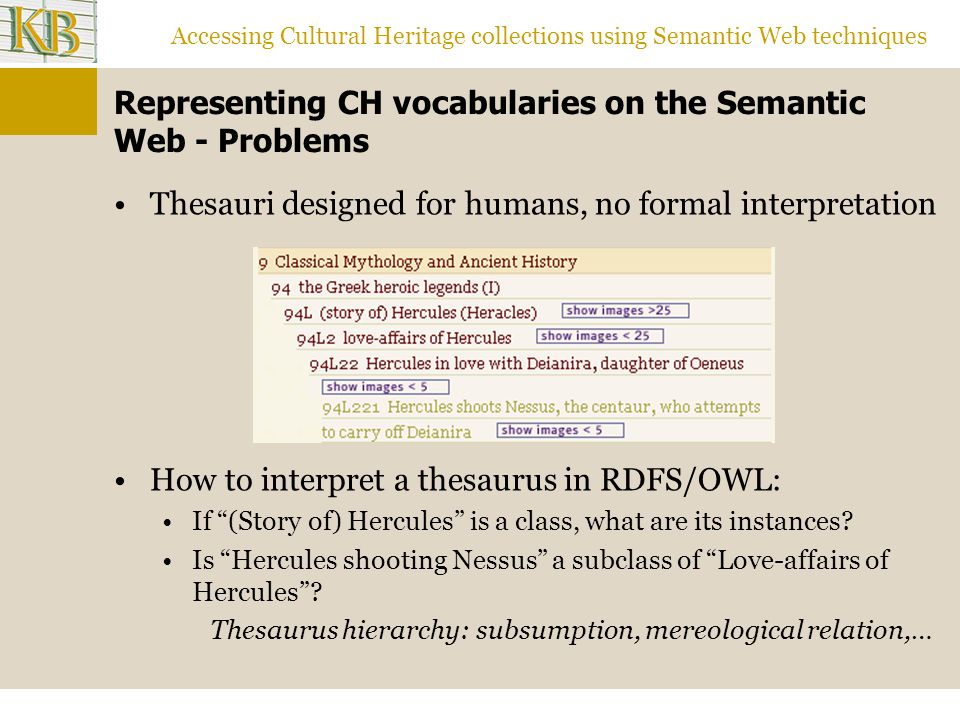 Accessing Cultural Heritage collections using Semantic Web techniques Representing CH vocabularies on the Semantic Web - Problems Thesauri designed for humans, no formal interpretation How to interpret a thesaurus in RDFS/OWL: If (Story of) Hercules is a class, what are its instances.