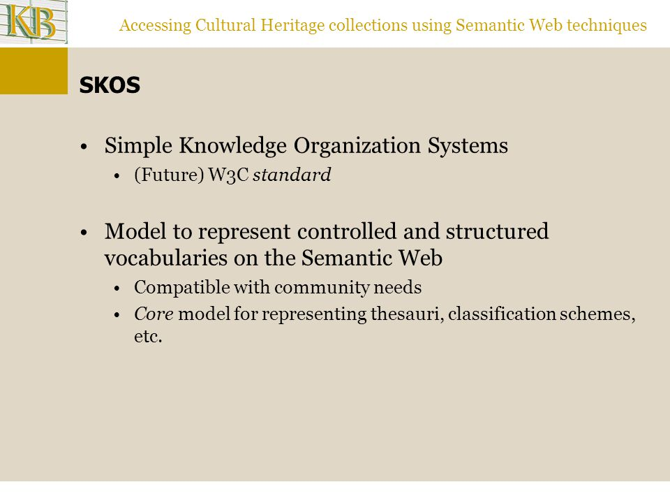 Accessing Cultural Heritage collections using Semantic Web techniques SKOS Simple Knowledge Organization Systems (Future) W3C standard Model to represent controlled and structured vocabularies on the Semantic Web Compatible with community needs Core model for representing thesauri, classification schemes, etc.