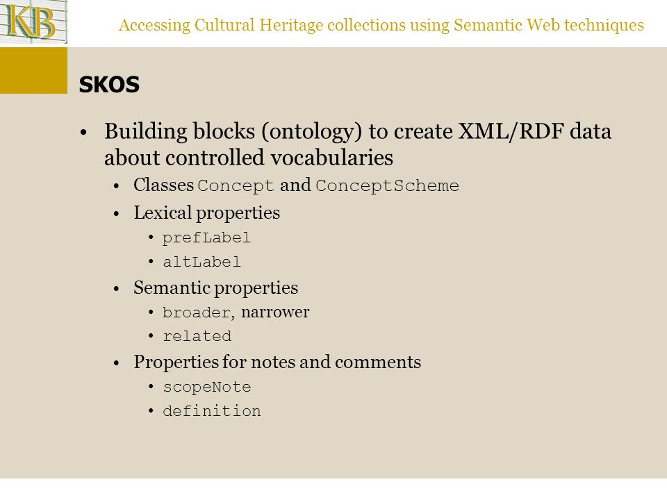 Accessing Cultural Heritage collections using Semantic Web techniques SKOS Building blocks (ontology) to create XML/RDF data about controlled vocabularies Classes Concept and ConceptScheme Lexical properties prefLabel altLabel Semantic properties broader, narrower related Properties for notes and comments scopeNote definition