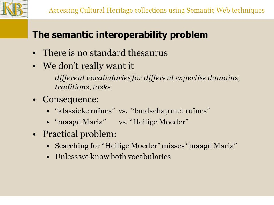 Accessing Cultural Heritage collections using Semantic Web techniques The semantic interoperability problem There is no standard thesaurus We don't really want it different vocabularies for different expertise domains, traditions, tasks Consequence: klassieke ruïnes vs.