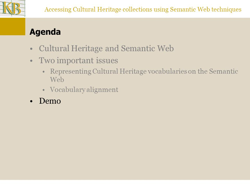 Accessing Cultural Heritage collections using Semantic Web techniques Agenda Cultural Heritage and Semantic Web Two important issues Representing Cultural Heritage vocabularies on the Semantic Web Vocabulary alignment Demo