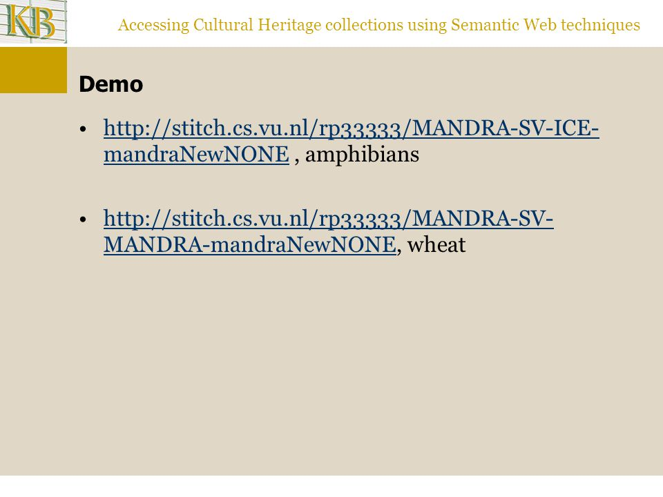 Accessing Cultural Heritage collections using Semantic Web techniques Demo   mandraNewNONE, amphibianshttp://stitch.cs.vu.nl/rp33333/MANDRA-SV-ICE- mandraNewNONE   MANDRA-mandraNewNONE, wheathttp://stitch.cs.vu.nl/rp33333/MANDRA-SV- MANDRA-mandraNewNONE