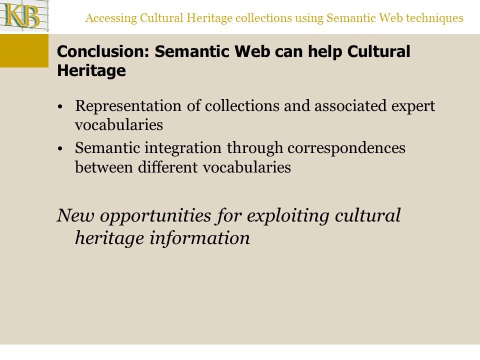 Accessing Cultural Heritage collections using Semantic Web techniques Conclusion: Semantic Web can help Cultural Heritage Representation of collections and associated expert vocabularies Semantic integration through correspondences between different vocabularies New opportunities for exploiting cultural heritage information