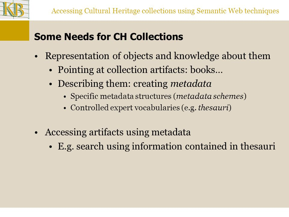 Accessing Cultural Heritage collections using Semantic Web techniques Some Needs for CH Collections Representation of objects and knowledge about them Pointing at collection artifacts: books… Describing them: creating metadata Specific metadata structures (metadata schemes) Controlled expert vocabularies (e.g.