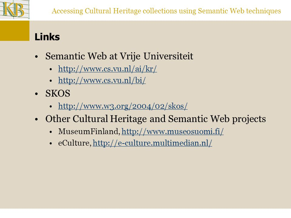 Accessing Cultural Heritage collections using Semantic Web techniques Links Semantic Web at Vrije Universiteit http://www.cs.vu.nl/ai/kr/ http://www.cs.vu.nl/bi/ SKOS http://www.w3.org/2004/02/skos/ Other Cultural Heritage and Semantic Web projects MuseumFinland, http://www.museosuomi.fi/http://www.museosuomi.fi/ eCulture,http://e-culture.multimedian.nl/http://e-culture.multimedian.nl/