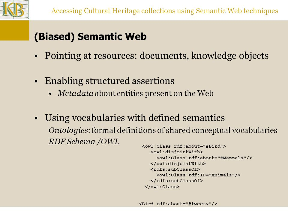 Accessing Cultural Heritage collections using Semantic Web techniques (Biased) Semantic Web Pointing at resources: documents, knowledge objects Enabling structured assertions Metadata about entities present on the Web Using vocabularies with defined semantics Ontologies: formal definitions of shared conceptual vocabularies RDF Schema /OWL