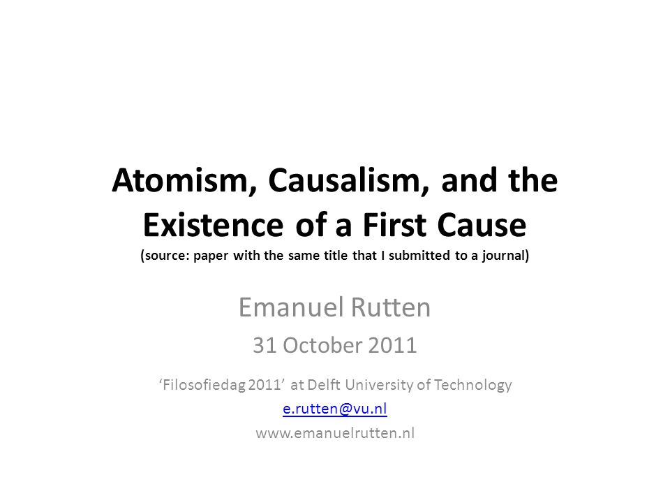 A new first cause argument Under some very generic conditions, the thesis of atomism ( every composite object is composed of simple objects ) and the thesis of causalism ( every object is a cause or has a cause ) together imply the existence of a first cause Thus, one cannot reasonably be both an atomist and a causalist, while at the same time deny that there is a first cause