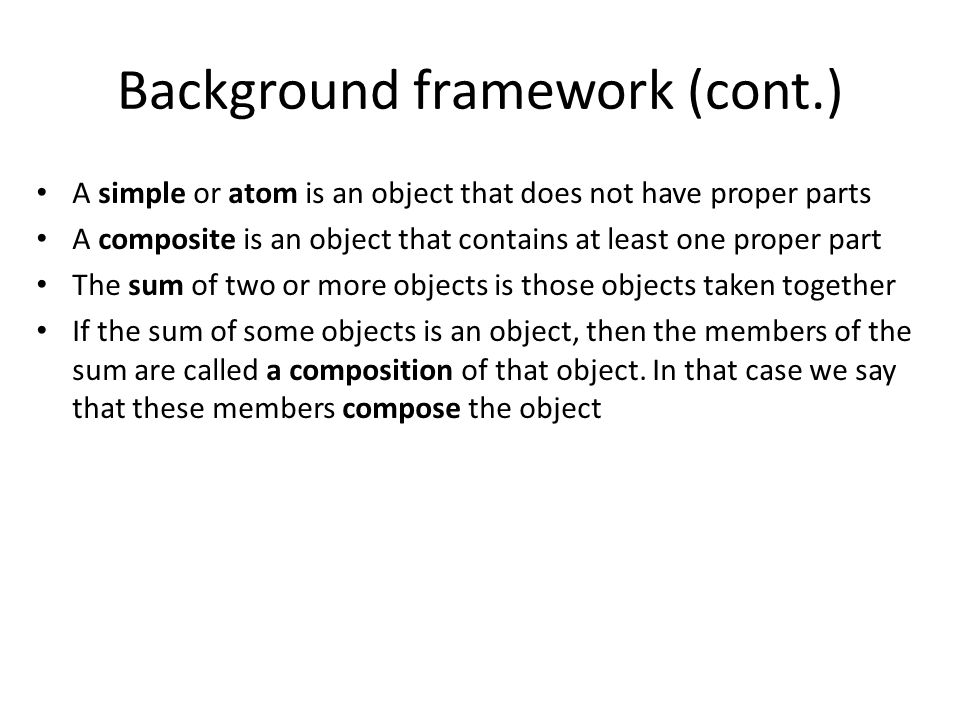 Background framework (cont.) A simple or atom is an object that does not have proper parts A composite is an object that contains at least one proper part The sum of two or more objects is those objects taken together If the sum of some objects is an object, then the members of the sum are called a composition of that object.