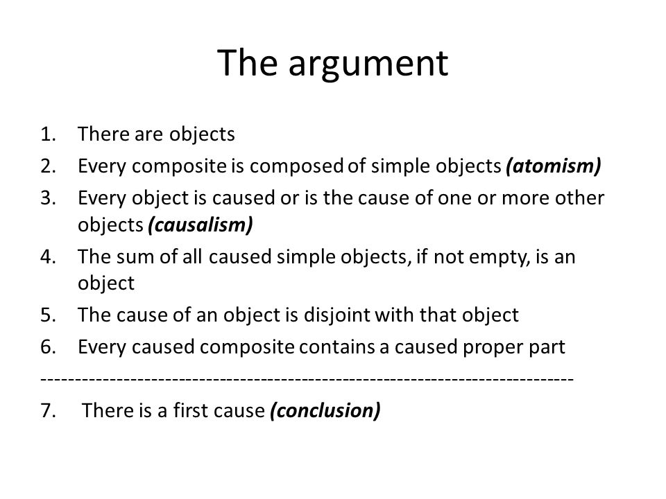 Logical derivation of the conclusion A five step logical derivation of the conclusion i.Every caused composite contains a caused simple ii.The sum of all caused simples (say M) is an object iii.M is not a cause iv.The cause of M (say A) is uncaused v.A is a first cause The argument is deductively valid.