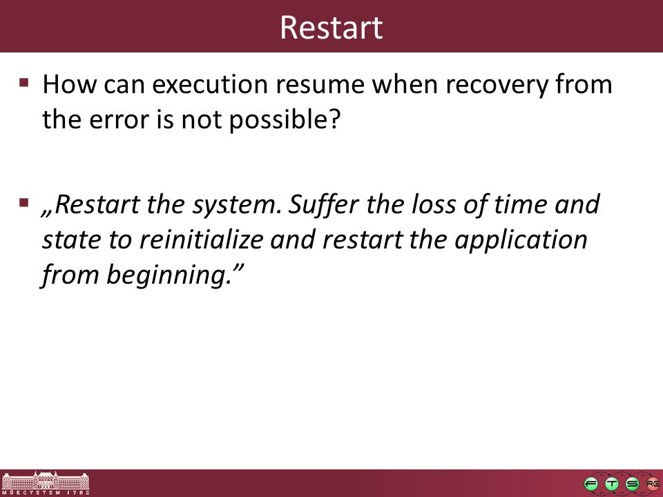 Restart  How can execution resume when recovery from the error is not possible.