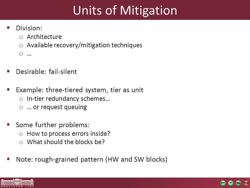 Units of Mitigation  Division: o Architecture o Available recovery/mitigation techniques o …  Desirable: fail-silent  Example: three-tiered system, tier as unit o In-tier redundancy schemes… o … or request queuing  Some further problems: o How to process errors inside.