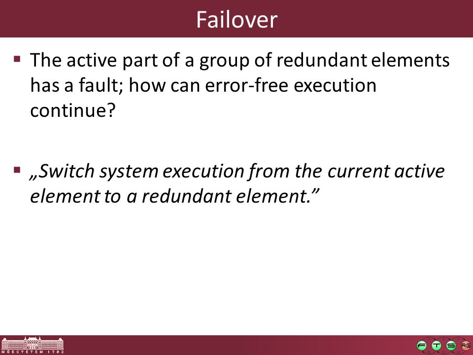 Failover  The active part of a group of redundant elements has a fault; how can error-free execution continue.