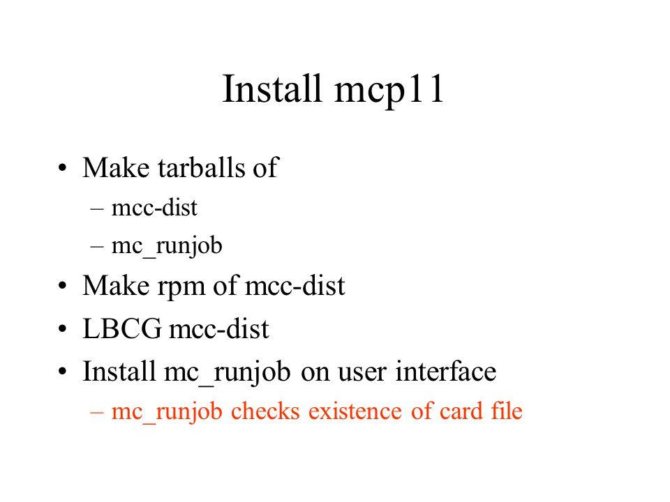 Install mcp11 Make tarballs of –mcc-dist –mc_runjob Make rpm of mcc-dist LBCG mcc-dist Install mc_runjob on user interface –mc_runjob checks existence of card file