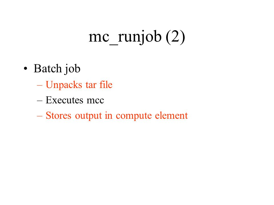mc_runjob (2) Batch job –Unpacks tar file –Executes mcc –Stores output in compute element
