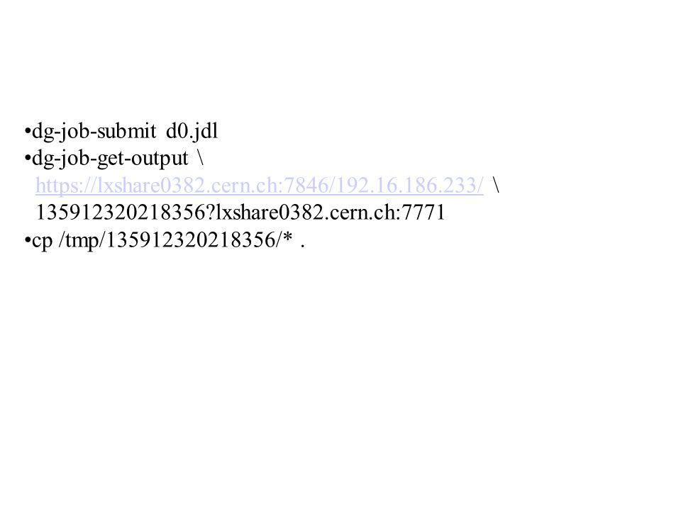 dg-job-submit d0.jdl dg-job-get-output \ https://lxshare0382.cern.ch:7846/192.16.186.233/ \https://lxshare0382.cern.ch:7846/192.16.186.233/ 135912320218356 lxshare0382.cern.ch:7771 cp /tmp/135912320218356/*.