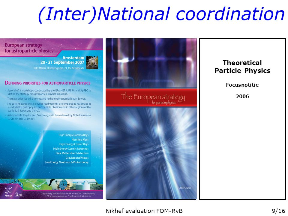 Nikhef evaluation FOM-RvB9/16 Particle & Astroparticle Physics in the Netherlands May 2006 (Inter)National coordination Theoretical Particle Physics Focusnotitie