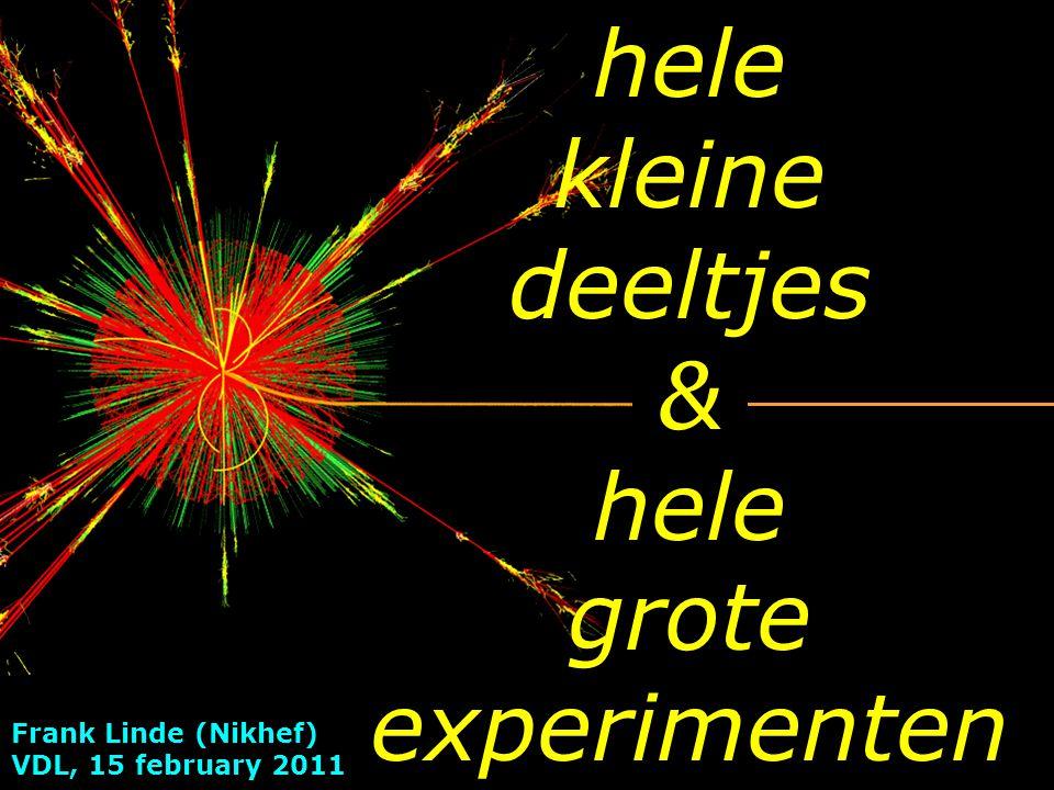 Frank Linde (Nikhef) VDL, 15 february 2011 hele kleine deeltjes & hele grote experimenten