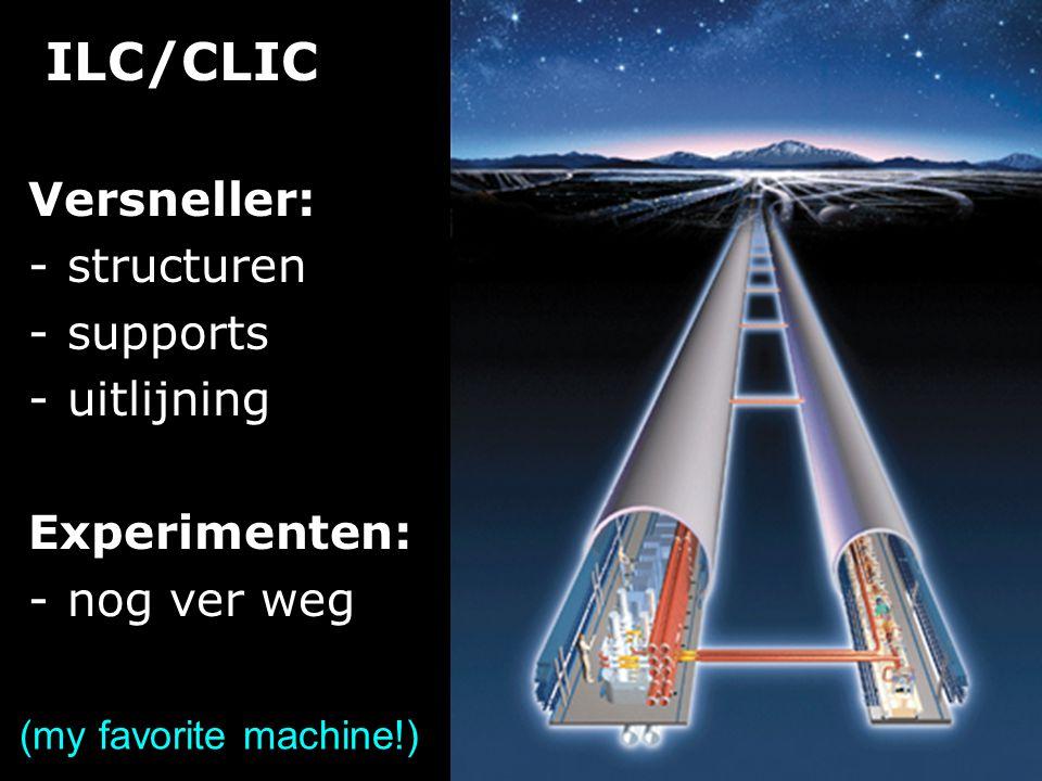 ILC/CLIC Versneller: -structuren -supports -uitlijning Experimenten: -nog ver weg (my favorite machine!)