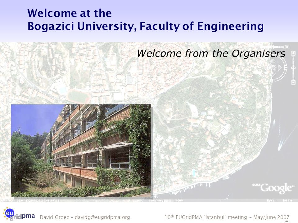 10 th EUGridPMA 'Istanbul' meeting – May/June 2007 - 2 David Groep – davidg@eugridpma.org Welcome at the Bogazici University, Faculty of Engineering Welcome from the Organisers