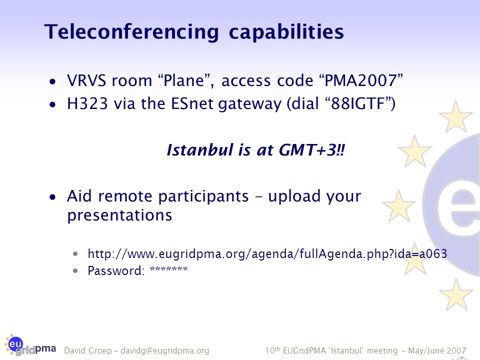 10 th EUGridPMA 'Istanbul' meeting – May/June 2007 - 5 David Groep – davidg@eugridpma.org Teleconferencing capabilities  VRVS room Plane , access code PMA2007  H323 via the ESnet gateway (dial 88IGTF ) Istanbul is at GMT+3!.