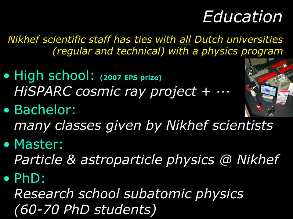 Education High school: (2007 EPS prize) HiSPARC cosmic ray project + ··· Bachelor: many classes given by Nikhef scientists Master: Particle & astropar