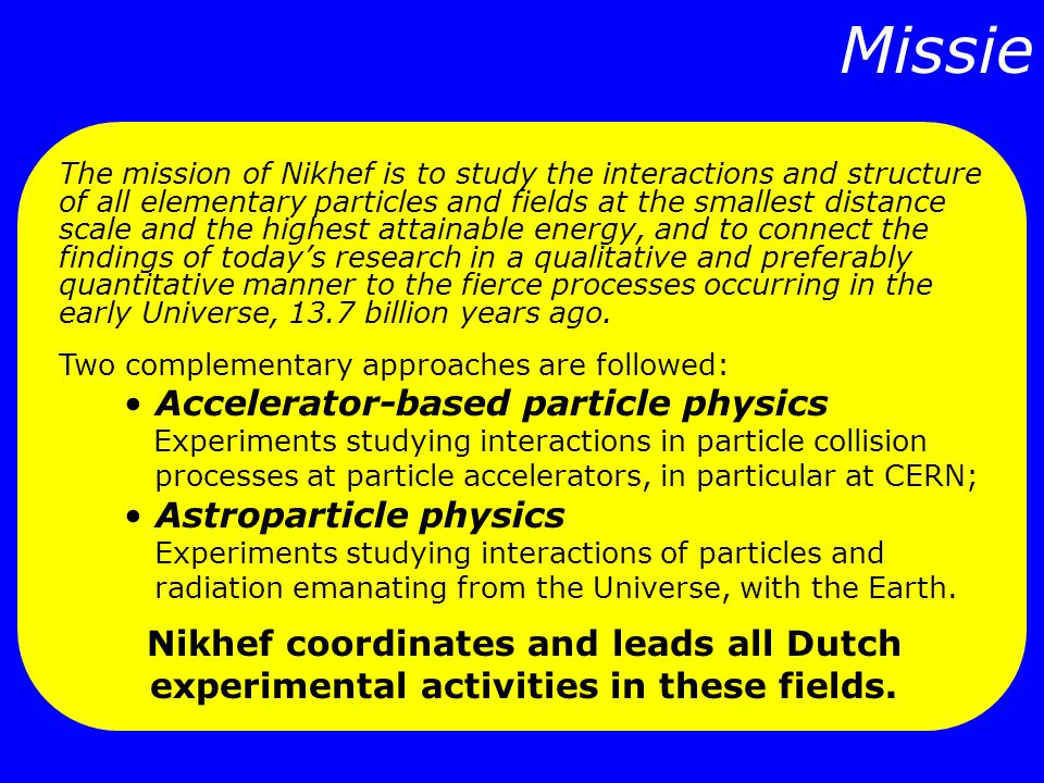Missie The mission of Nikhef is to study the interactions and structure of all elementary particles and fields at the smallest distance scale and the