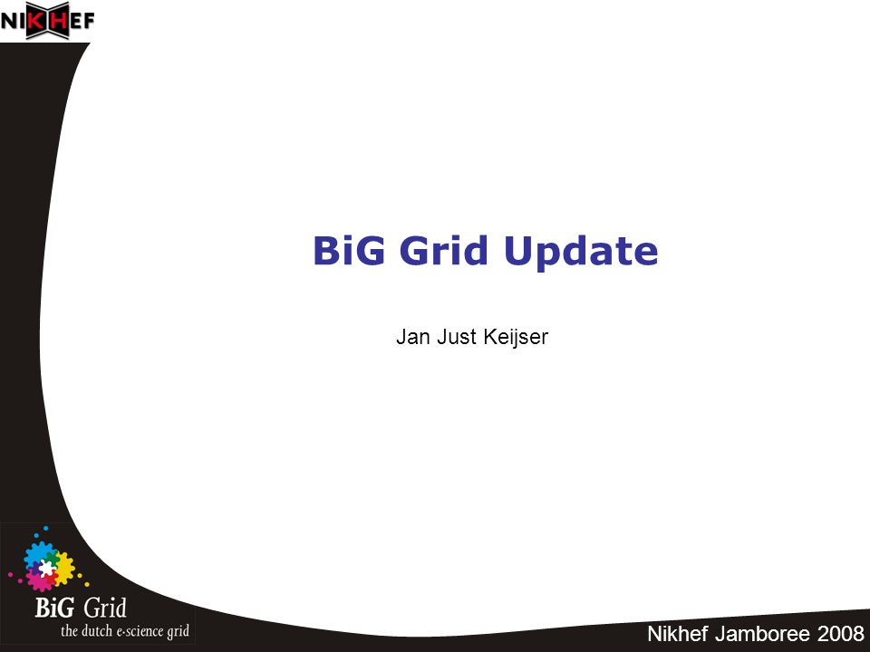 Nikhef Jamboree 2008 BiG Grid Update Jan Just Keijser
