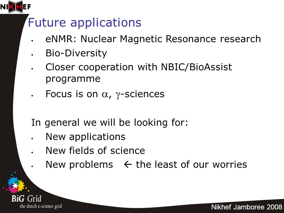 Nikhef Jamboree 2008 Future applications eNMR: Nuclear Magnetic Resonance research Bio-Diversity Closer cooperation with NBIC/BioAssist programme Focus is on ,  -sciences In general we will be looking for: New applications New fields of science New problems  the least of our worries