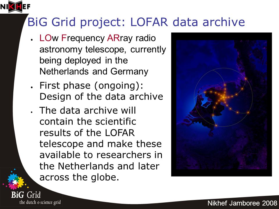 Nikhef Jamboree 2008 BiG Grid project: LOFAR data archive ● LOw Frequency ARray radio astronomy telescope, currently being deployed in the Netherlands and Germany ● First phase (ongoing): Design of the data archive The data archive will contain the scientific results of the LOFAR telescope and make these available to researchers in the Netherlands and later across the globe.