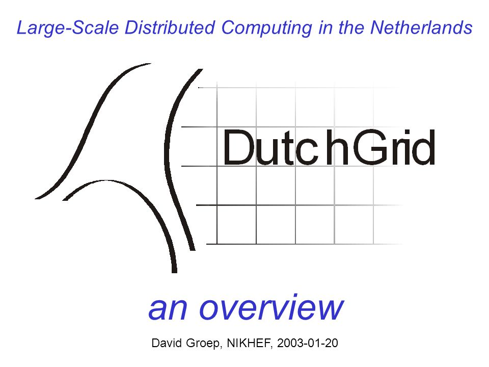 Large-Scale Distributed Computing in the Netherlands an overview David Groep, NIKHEF, 2003-01-20