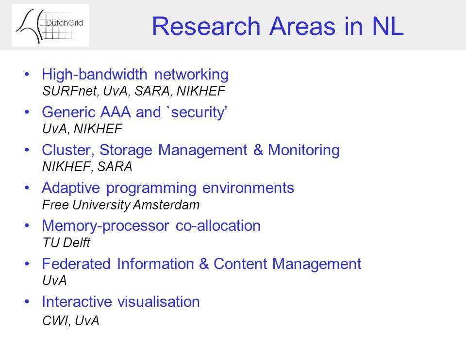 Research Areas in NL High-bandwidth networking SURFnet, UvA, SARA, NIKHEF Generic AAA and `security' UvA, NIKHEF Cluster, Storage Management & Monitoring NIKHEF, SARA Adaptive programming environments Free University Amsterdam Memory-processor co-allocation TU Delft Federated Information & Content Management UvA Interactive visualisation CWI, UvA