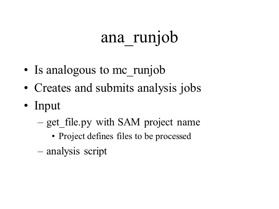 ana_runjob Is analogous to mc_runjob Creates and submits analysis jobs Input –get_file.py with SAM project name Project defines files to be processed –analysis script