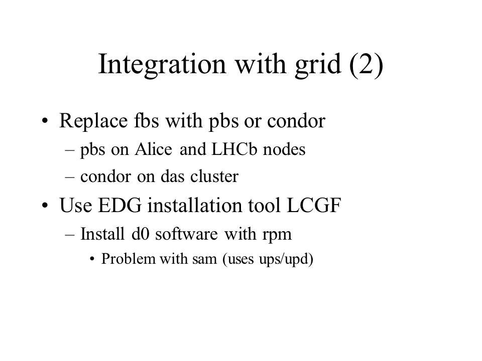 Integration with grid (2) Replace fbs with pbs or condor –pbs on Alice and LHCb nodes –condor on das cluster Use EDG installation tool LCGF –Install d0 software with rpm Problem with sam (uses ups/upd)