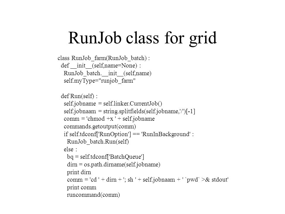 RunJob class for grid class RunJob_farm(RunJob_batch) : def __init__(self,name=None) : RunJob_batch.__init__(self,name) self.myType= runjob_farm def Run(self) : self.jobname = self.linker.CurrentJob() self.jobnaam = string.splitfields(self.jobname, / )[-1] comm = chmod +x + self.jobname commands.getoutput(comm) if self.tdconf[ RunOption ] == RunInBackground : RunJob_batch.Run(self) else : bq = self.tdconf[ BatchQueue ] dirn = os.path.dirname(self.jobname) print dirn comm = cd + dirn + ; sh + self.jobnaam + `pwd` >& stdout print comm runcommand(comm)