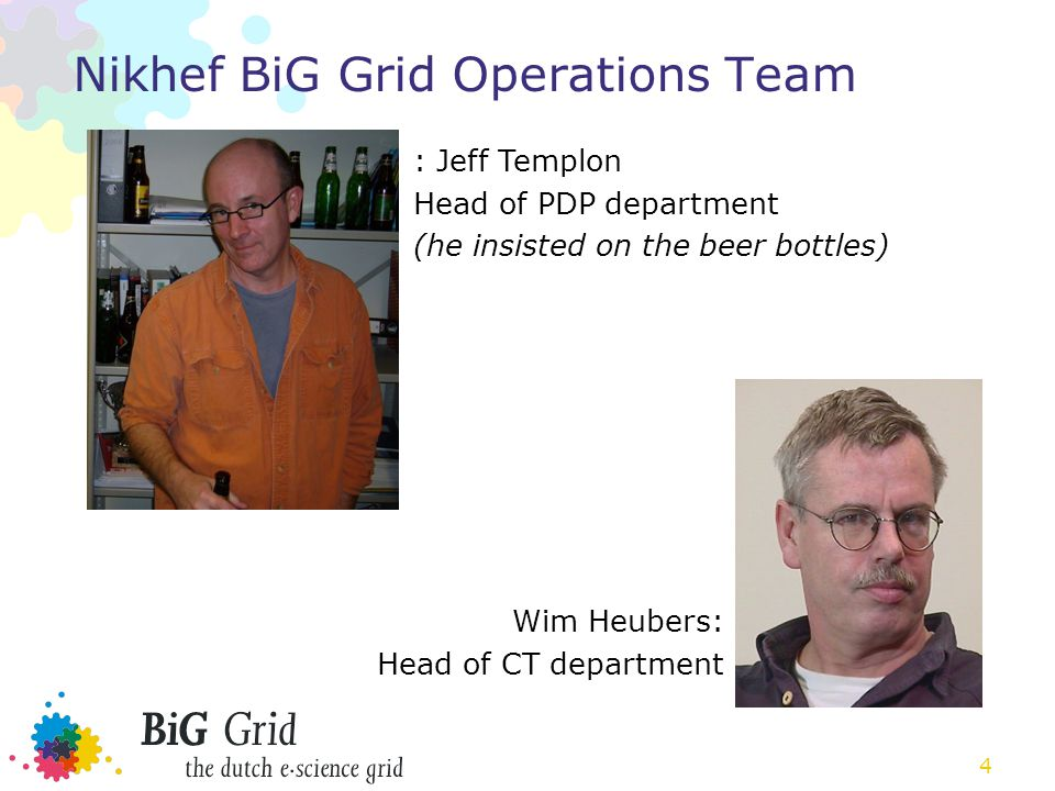 4 Nikhef BiG Grid Operations Team : Jeff Templon Head of PDP department (he insisted on the beer bottles) Wim Heubers: Head of CT department