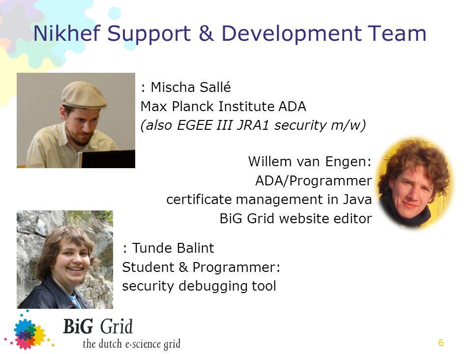 6 Nikhef Support & Development Team : Mischa Sallé Max Planck Institute ADA (also EGEE III JRA1 security m/w) : Tunde Balint Student & Programmer: security debugging tool Willem van Engen: ADA/Programmer certificate management in Java BiG Grid website editor
