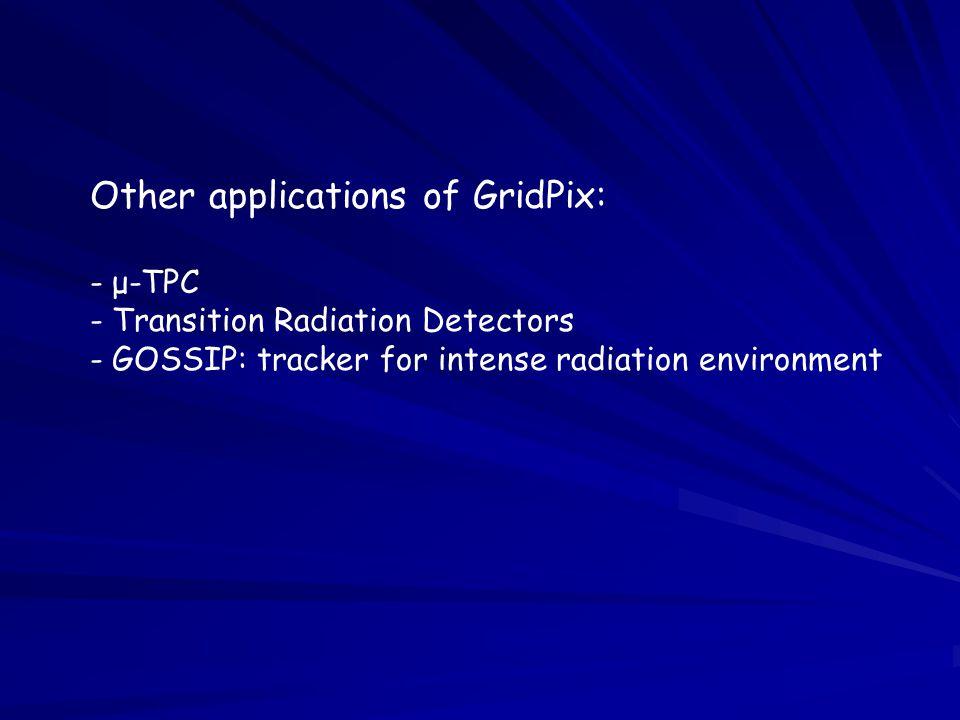 Other applications of GridPix: - μ-TPC - Transition Radiation Detectors - GOSSIP: tracker for intense radiation environment