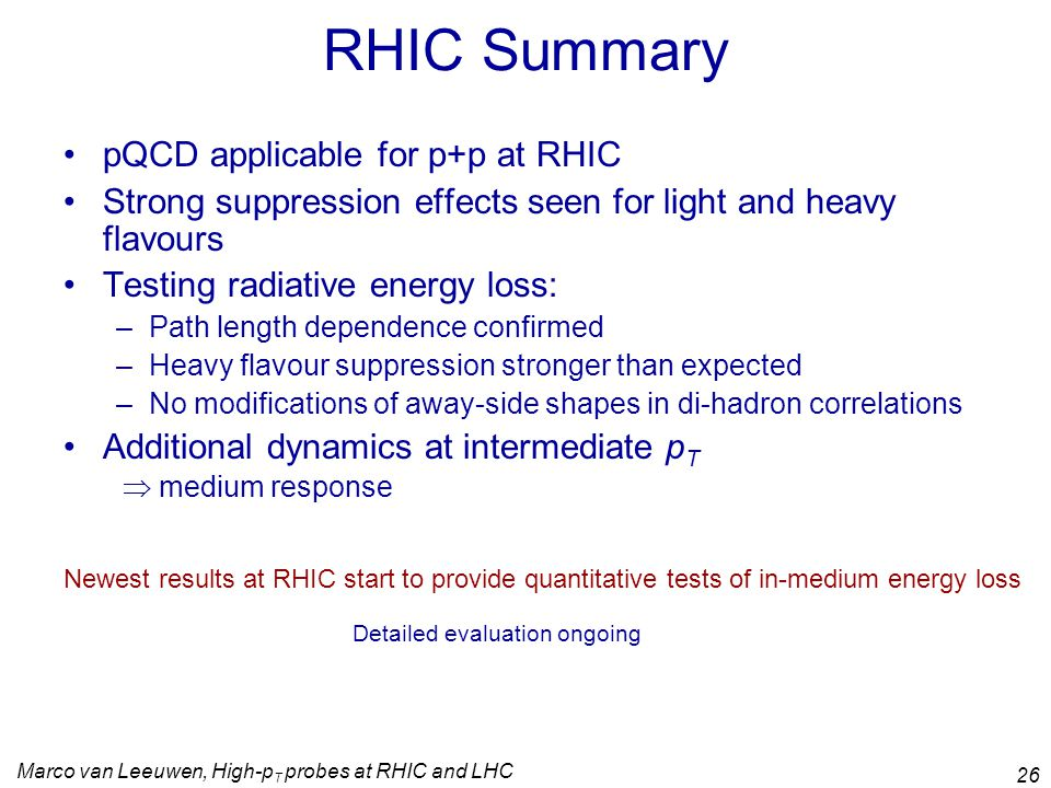 Marco van Leeuwen, High-p T probes at RHIC and LHC 26 RHIC Summary pQCD applicable for p+p at RHIC Strong suppression effects seen for light and heavy flavours Testing radiative energy loss: –Path length dependence confirmed –Heavy flavour suppression stronger than expected –No modifications of away-side shapes in di-hadron correlations Additional dynamics at intermediate p T  medium response Newest results at RHIC start to provide quantitative tests of in-medium energy loss Detailed evaluation ongoing