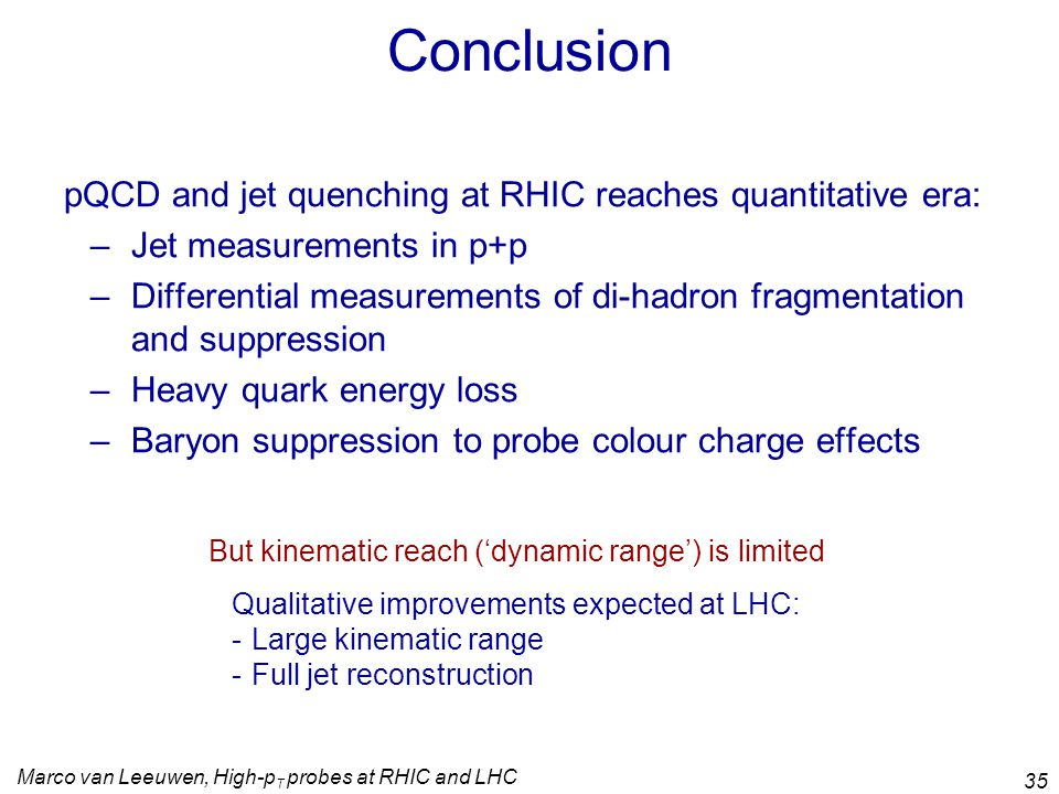 Marco van Leeuwen, High-p T probes at RHIC and LHC 35 Conclusion pQCD and jet quenching at RHIC reaches quantitative era: –Jet measurements in p+p –Differential measurements of di-hadron fragmentation and suppression –Heavy quark energy loss –Baryon suppression to probe colour charge effects But kinematic reach ('dynamic range') is limited Qualitative improvements expected at LHC: -Large kinematic range -Full jet reconstruction